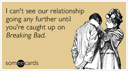 breaking-bad-breaking-up-relationship-flirting-ecards-someecards